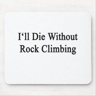 I'll Die Without Rock Climbing Mouse Pads