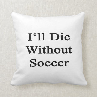 I'll Die Without Soccer Throw Pillows