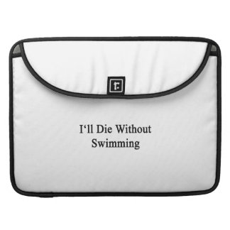 I'll Die Without Swimming Sleeve For MacBook Pro