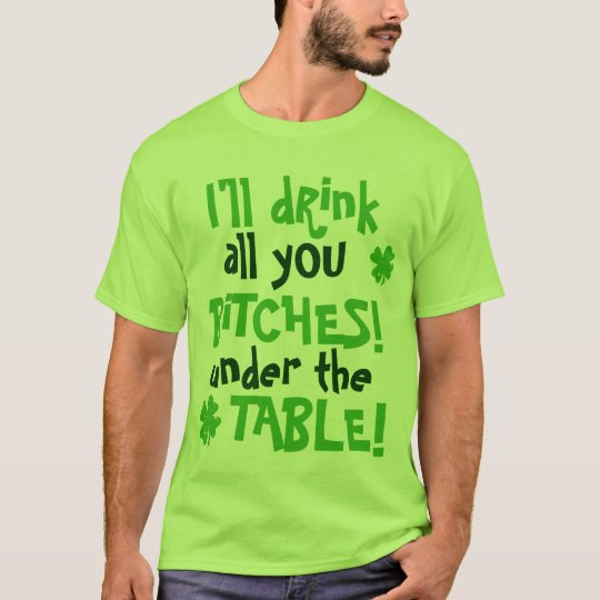 Ill drink all you bitches under the table T-Shirt
