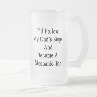 I'll Follow My Dad's Steps And Become A Mechanic T Frosted Beer Mugs
