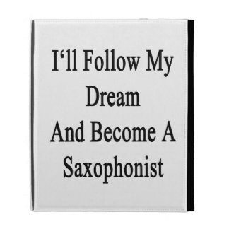 I'll Follow My Dream And Become a Saxophonist iPad Folio Cases