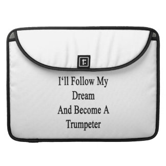 I'll Follow My Dream And Become A Trumpeter Sleeves For MacBook Pro