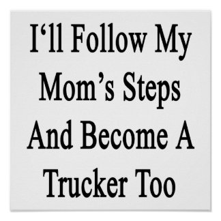 I'll Follow My Mom's Steps And Become A Trucker To Posters