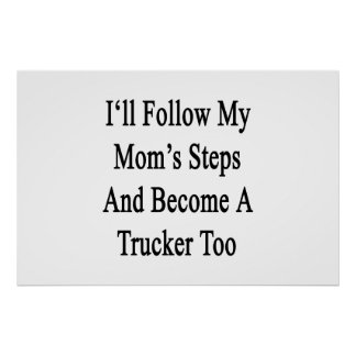 I'll Follow My Mom's Steps And Become A Trucker To Poster