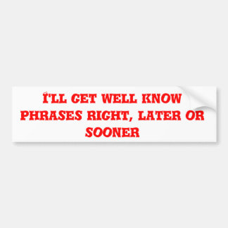 I'll get well know phrases right, later or sooner car bumper sticker