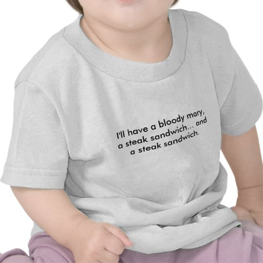 I'll have a bloody mary, a steak sandwich... an... t-shirts