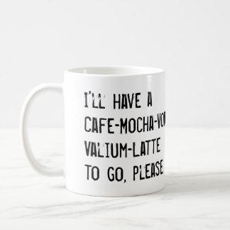 I'LL HAVE A CAFE-MOCHA-VODKA-VALIUM-LATTE TO GO MUGS