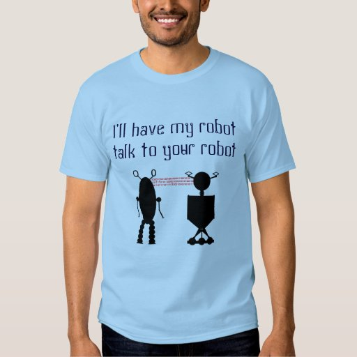 I'll have my robot talk to your robot t-shirt