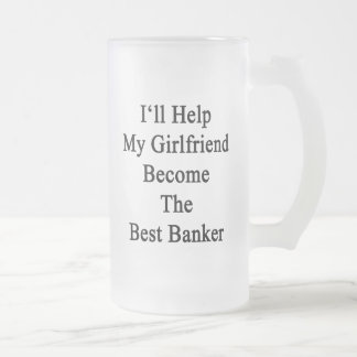 I'll Help My Girlfriend Become The Best Banker Frosted Glass Beer Mug