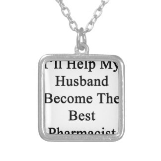 I'll Help My Husband Become The Best Pharmacist Silver Plated Necklace