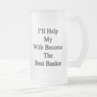 I'll Help My Wife Become The Best Banker Frosted Glass Beer Mug