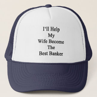I'll Help My Wife Become The Best Banker Trucker Hat