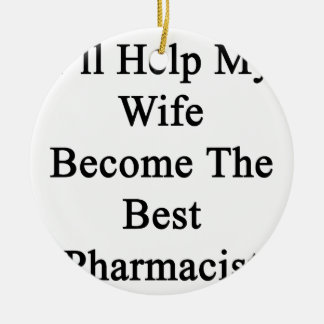 I'll Help My Wife Become The Best Pharmacist Ceramic Ornament