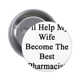 I'll Help My Wife Become The Best Pharmacist Pinback Button