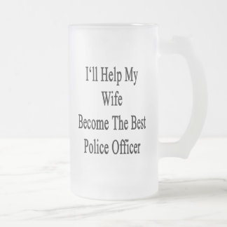 I'll Help My Wife Become The Best Police Officer Frosted Glass Beer Mug