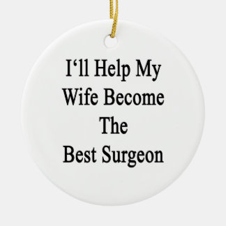 I'll Help My Wife Become The Best Surgeon Ceramic Ornament