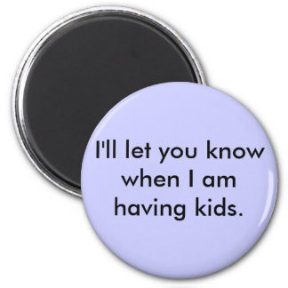 I'll let you know when I am having kids magnet