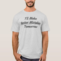 I'll Make Better Mistakes Tomorrow T-Shirt