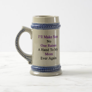 I'll Make Sure No One Raises A Hand To My Mom Ever Beer Stein