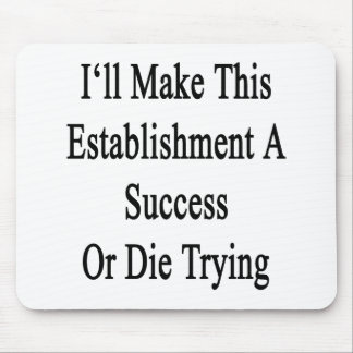I'll Make This Establishment A Success Or Die Tryi Mouse Pad