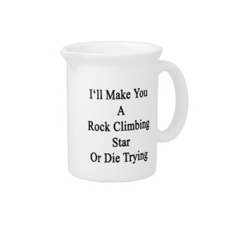 I'll Make You A Rock Climbing Star Or Die Trying Beverage Pitchers