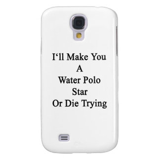 I'll Make You A Water Polo Star Or Die Trying Samsung Galaxy S4 Covers