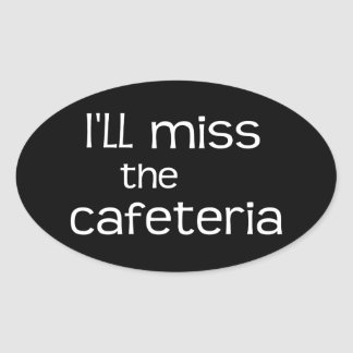 I'll Miss the Cafeteria - Funny Quote Oval Sticker