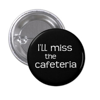 I'll Miss the Cafeteria - Funny Saying Button
