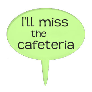 I'll Miss the Cafeteria - Funny Saying Cake Topper