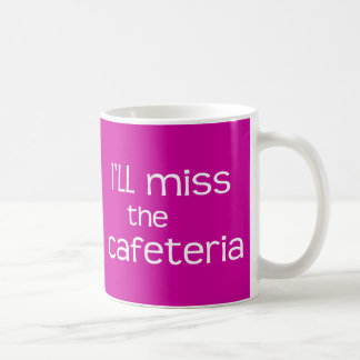 I'll Miss the Cafeteria - Funny Saying Coffee Mug