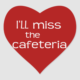 I'll Miss the Cafeteria - Funny Saying Heart Sticker