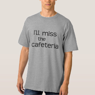 I'll Miss the Cafeteria - Funny Saying Shirt