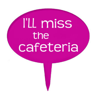 I'll Miss the Cafeteria PINK - Funny Saying Cake Topper