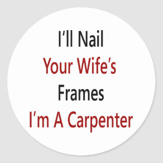 I'll Nail Your Wife's Frames I'm A Carpenter Classic Round Sticker