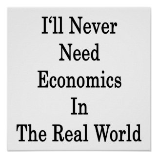I'll Never Need Economics In The Real World Poster