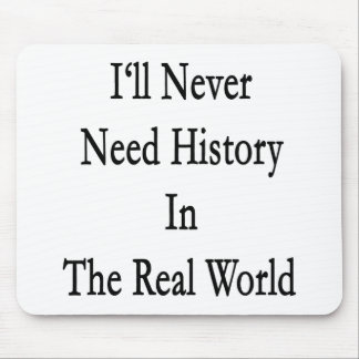 I'll Never Need History In The Real World Mouse Pad