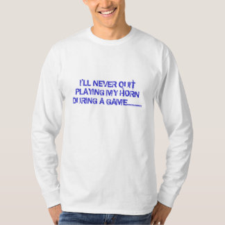 I'LL NEVER QUIT PLAYING MY HORN DURING A GAME..... T-Shirt