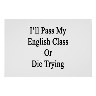 I'll Pass My English Class Or Die Trying Posters