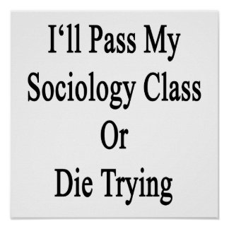 I'll Pass My Sociology Class Or Die Trying Print
