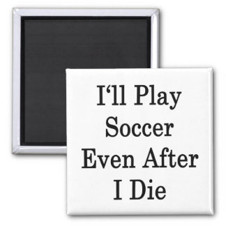 I'll Play Soccer Even After I Die 2 Inch Square Magnet