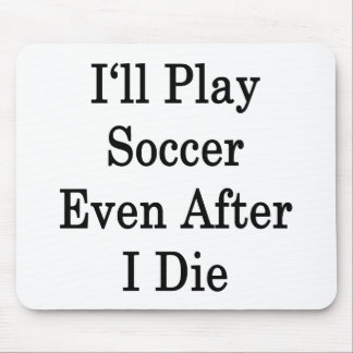 I'll Play Soccer Even After I Die Mouse Pad