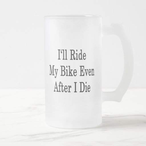 I'll Ride My Bike Even After I Die 16 Oz Frosted Glass Beer Mug