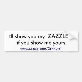 I'll show you my, ZAZZLE, if you show me yours,... Bumper Sticker