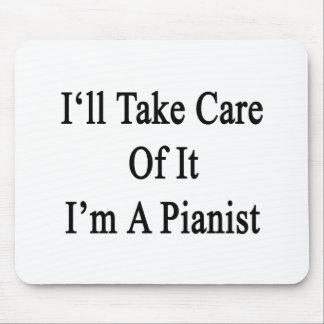 I'll Take Care Of It I'm A Pianist Mouse Pad