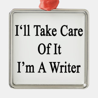 I'll Take Care Of It I'm A Writer Square Metal Christmas Ornament