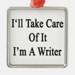 I'll Take Care Of It I'm A Writer Ornaments