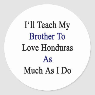 I'll Teach My Brother To Love Honduras As Much As Classic Round Sticker