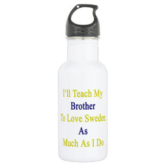 I'll Teach My Brother To Love Sweden As Much As I 18oz Water Bottle