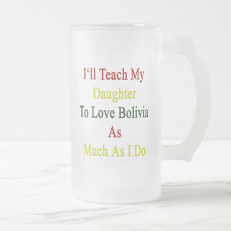 I'll Teach My Daughter To Love Bolivia As Much As 16 Oz Frosted Glass Beer Mug